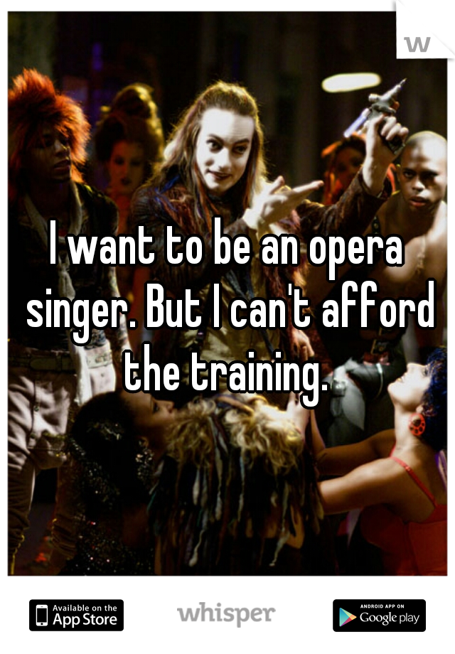 I want to be an opera singer. But I can't afford the training.
