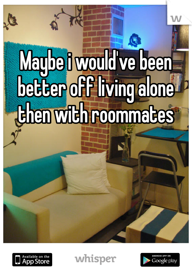 Maybe i would've been better off living alone then with roommates