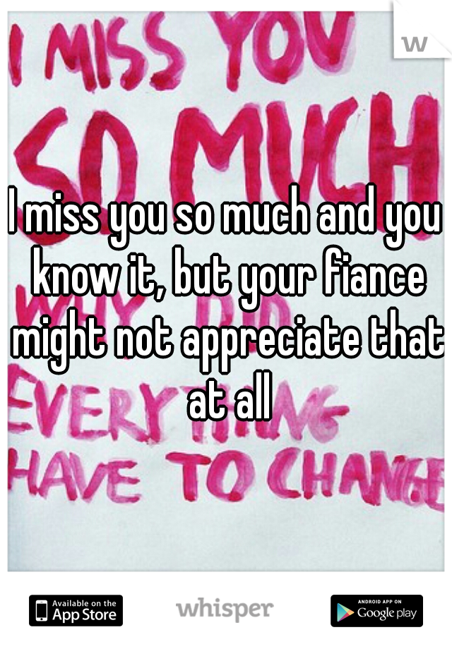 I miss you so much and you know it, but your fiance might not appreciate that at all