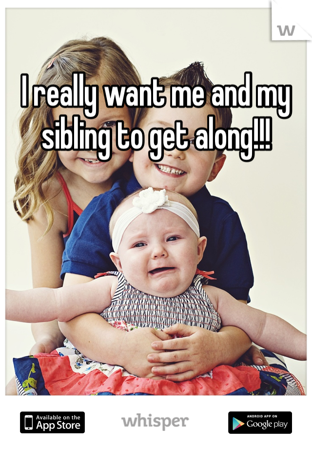 I really want me and my sibling to get along!!!