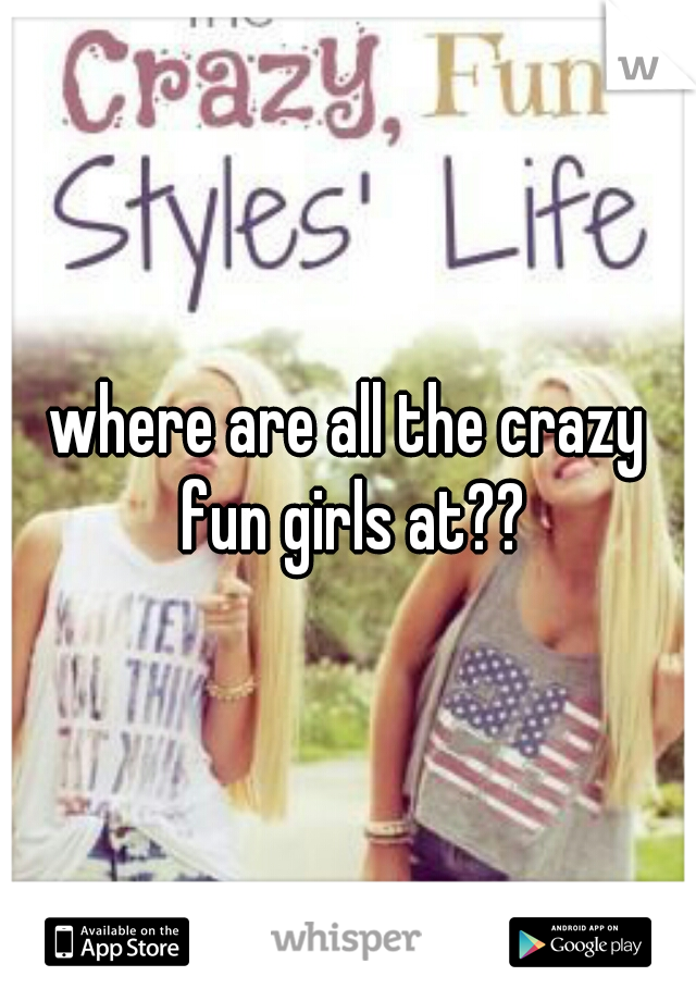 where are all the crazy fun girls at??