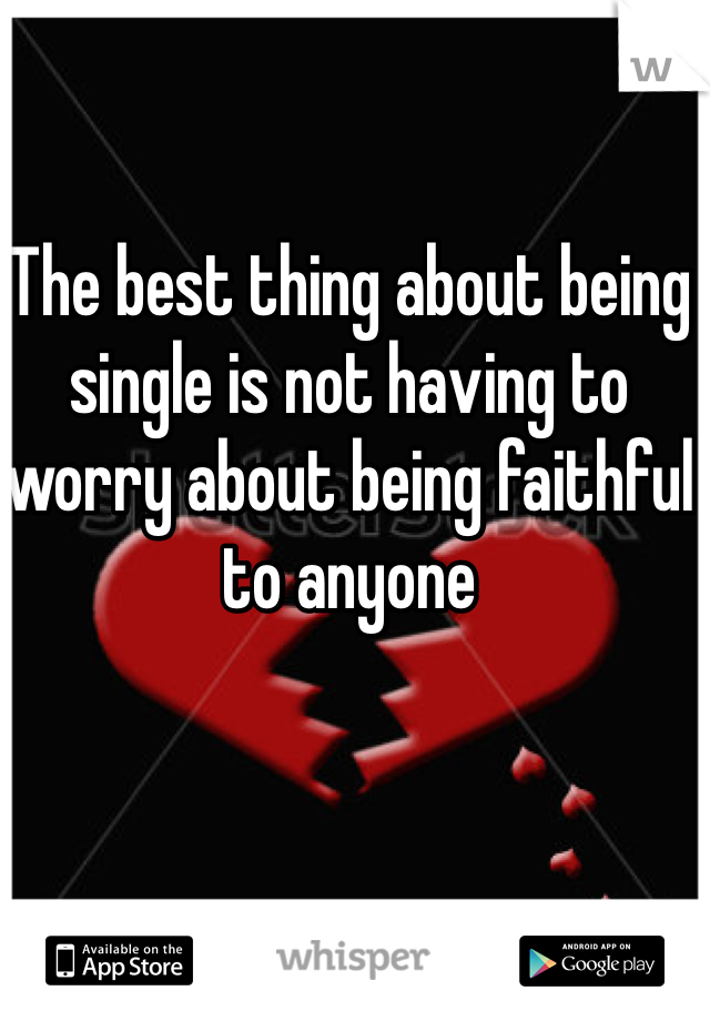 The best thing about being single is not having to worry about being faithful to anyone