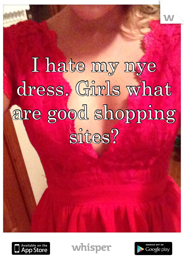 I hate my nye dress. Girls what are good shopping sites?