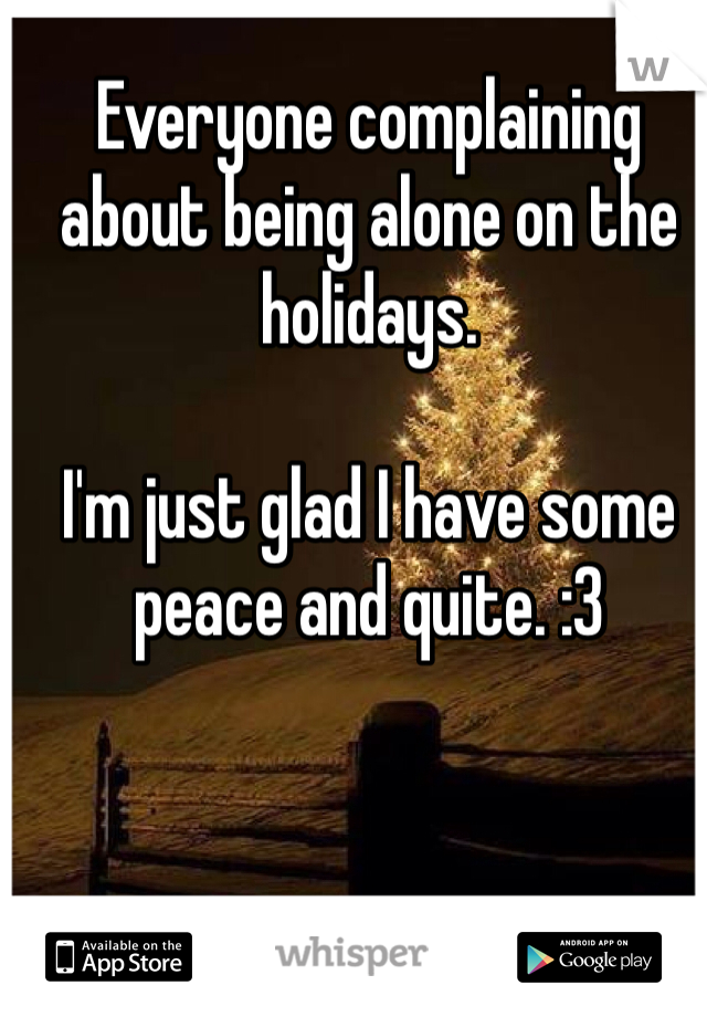 Everyone complaining about being alone on the holidays.  I'm just glad I have some peace and quite. :3