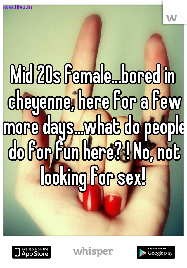 Mid 20s female...bored in cheyenne, here for a few more days...what do people do for fun here? ! No, not looking for sex!