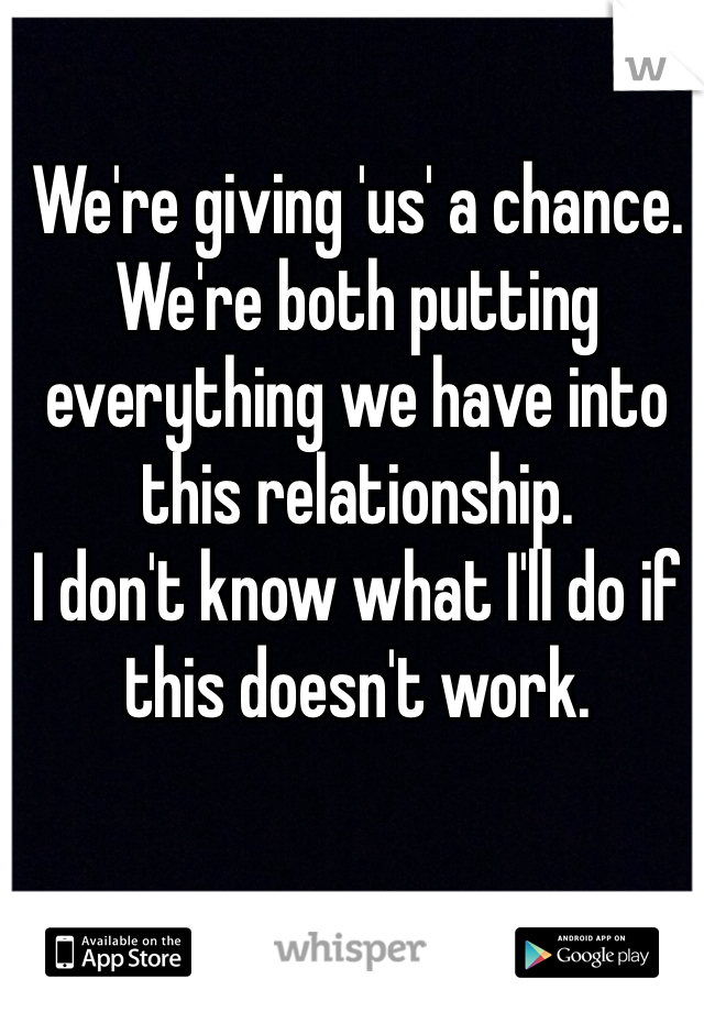 We're giving 'us' a chance. We're both putting everything we have into this relationship. I don't know what I'll do if this doesn't work.