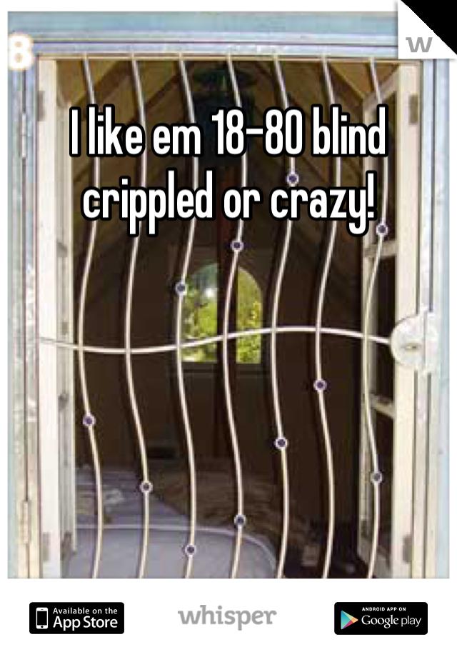 I like em 18-80 blind crippled or crazy!