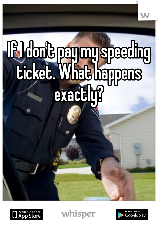 If I don't pay my speeding ticket. What happens exactly?
