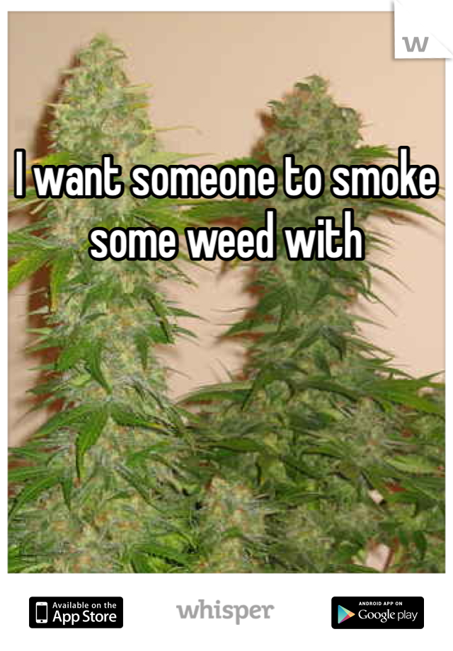 I want someone to smoke some weed with