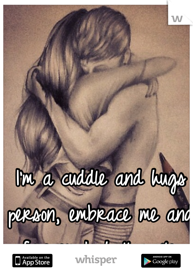 I'm a cuddle and hugs person, embrace me and forever I shall smile.