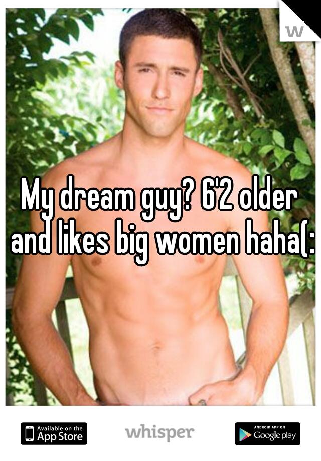My dream guy? 6'2 older and likes big women haha(: