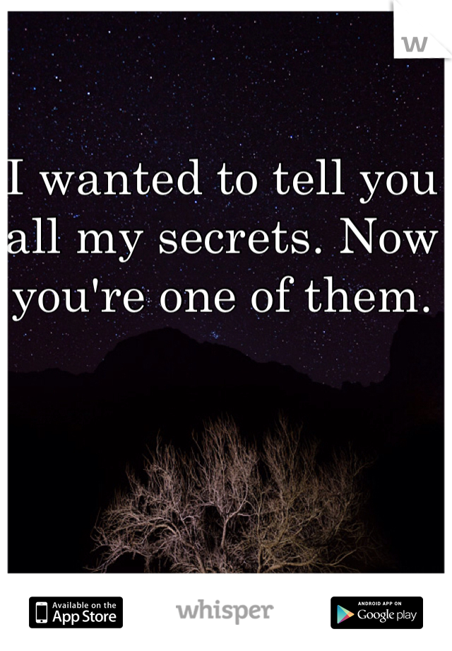 I wanted to tell you all my secrets. Now you're one of them.