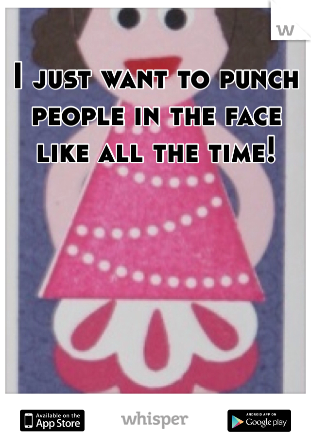 I just want to punch people in the face like all the time!