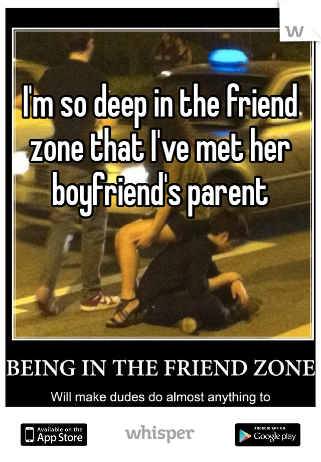 I'm so deep in the friend zone that I've met her boyfriend's parent