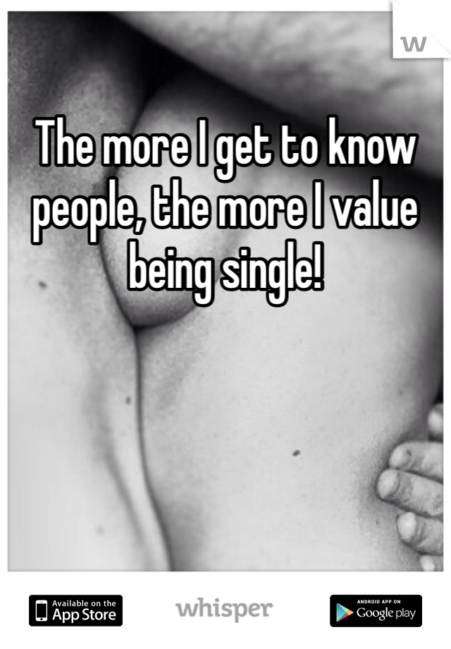 The more I get to know people, the more I value being single!