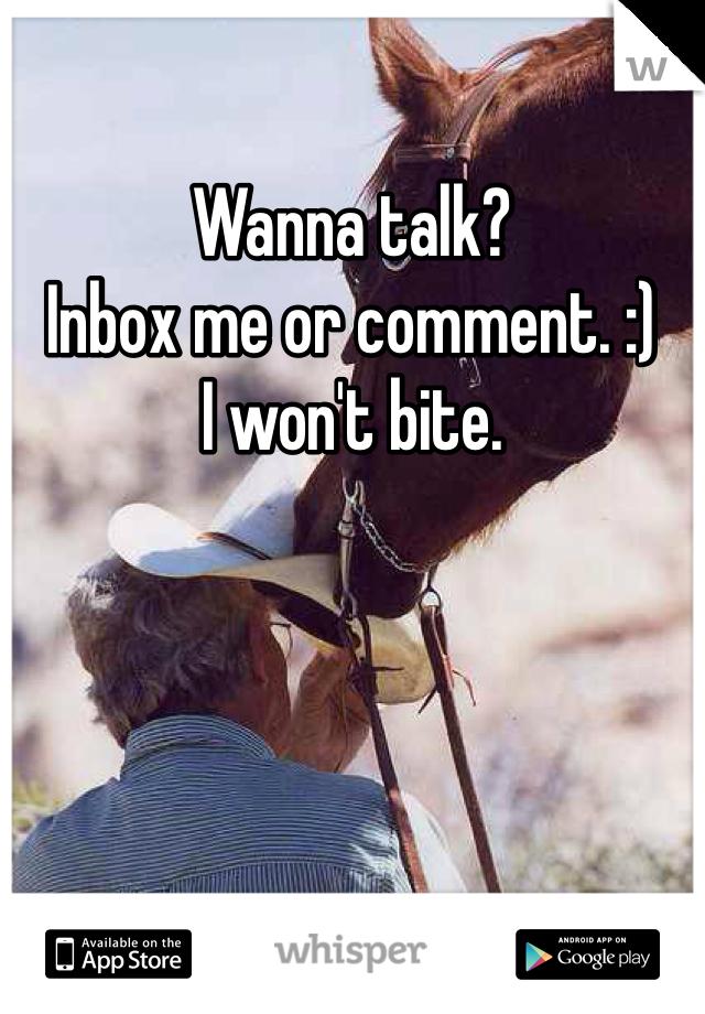 Wanna talk? Inbox me or comment. :)  I won't bite.