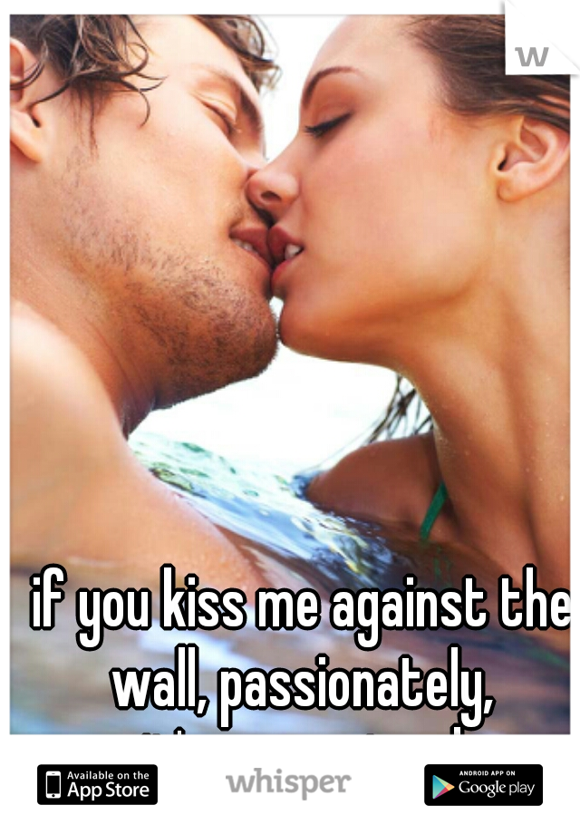 if you kiss me against the wall, passionately,  it's guaranteed