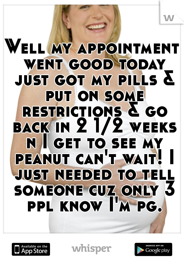 Well my appointment went good today just got my pills & put on some restrictions & go back in 2 1/2 weeks n I get to see my peanut can't wait! I just needed to tell someone cuz only 3 ppl know I'm pg.
