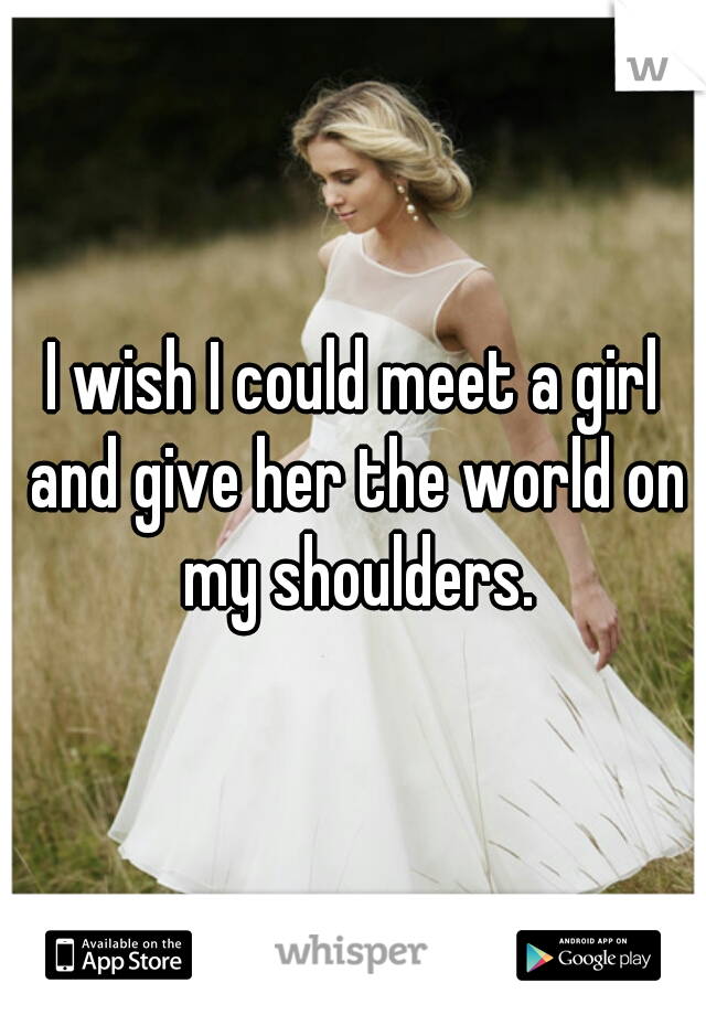 I wish I could meet a girl and give her the world on my shoulders.
