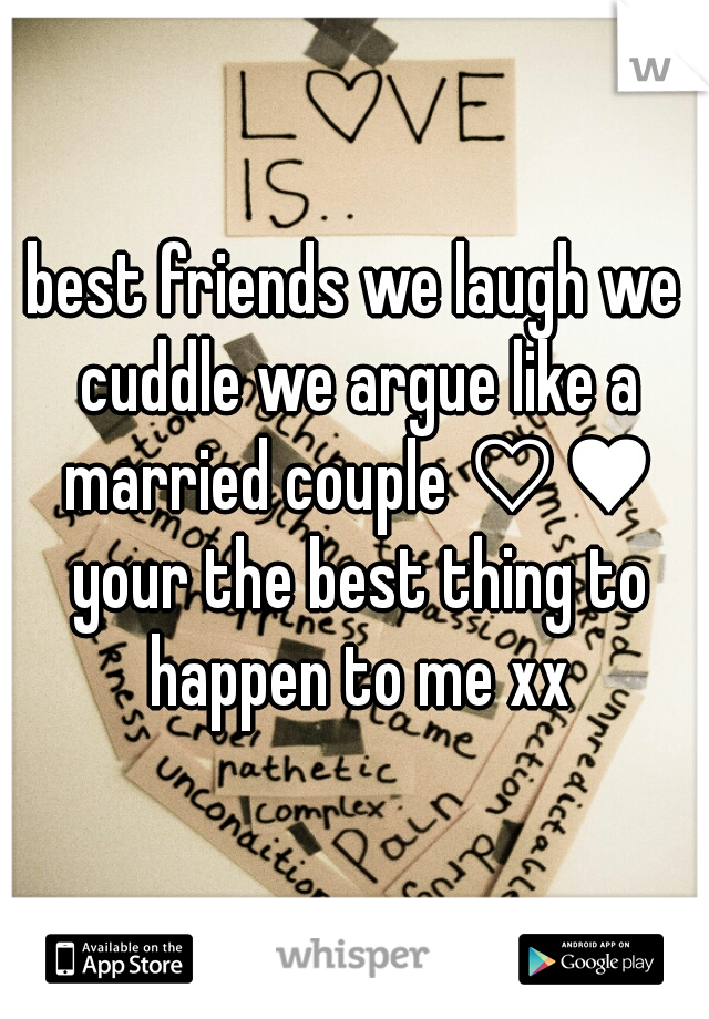 best friends we laugh we cuddle we argue like a married couple ♡♥ your the best thing to happen to me xx