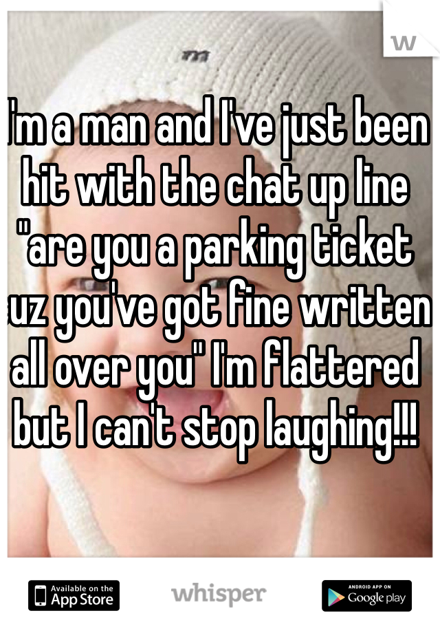"""I'm a man and I've just been hit with the chat up line """"are you a parking ticket cuz you've got fine written all over you"""" I'm flattered but I can't stop laughing!!!"""