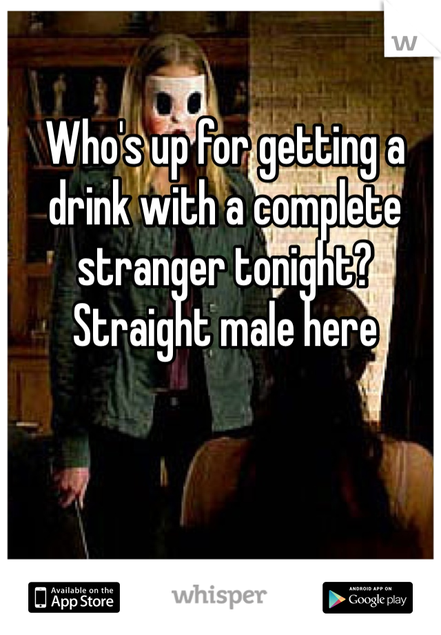 Who's up for getting a drink with a complete stranger tonight? Straight male here