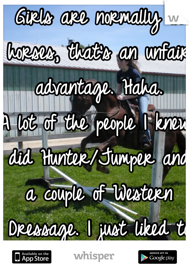 Girls are normally on horses, that's an unfair advantage. Haha.  A lot of the people I knew did Hunter/Jumper and a couple of Western Dressage. I just liked to ride trails and canter through the fields. Wind and all.