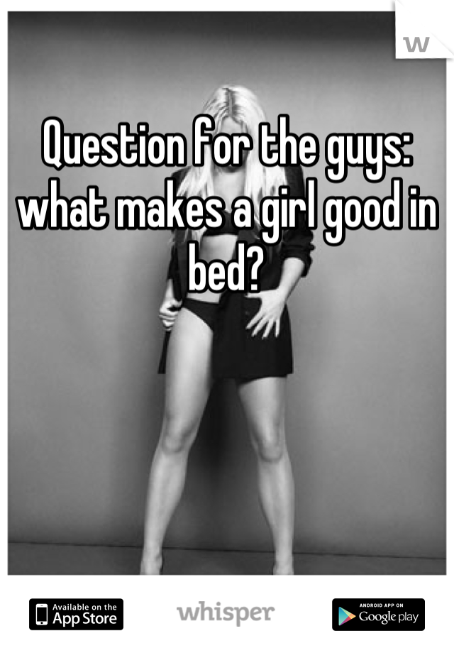 Question for the guys: what makes a girl good in bed?