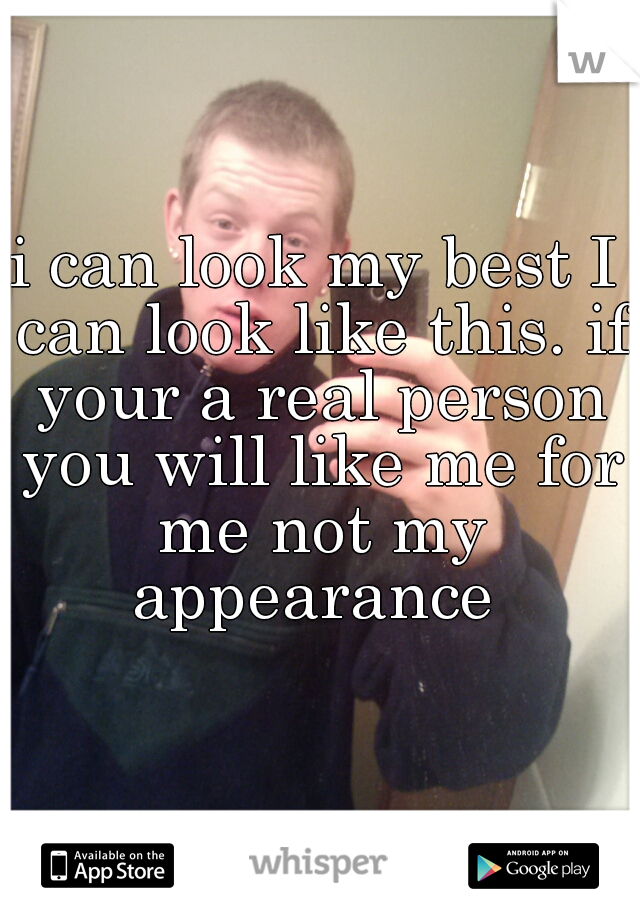 i can look my best I can look like this. if your a real person you will like me for me not my appearance