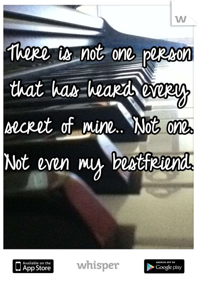 There is not one person that has heard every secret of mine.. Not one. Not even my bestfriend.