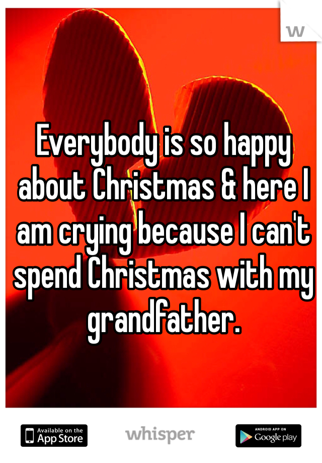 Everybody is so happy about Christmas & here I am crying because I can't spend Christmas with my grandfather.