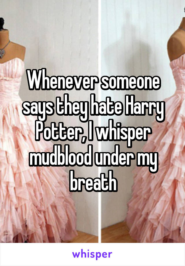 Whenever someone says they hate Harry Potter, I whisper mudblood under my breath