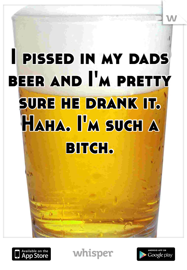 I pissed in my dads beer and I'm pretty sure he drank it. Haha. I'm such a bitch.