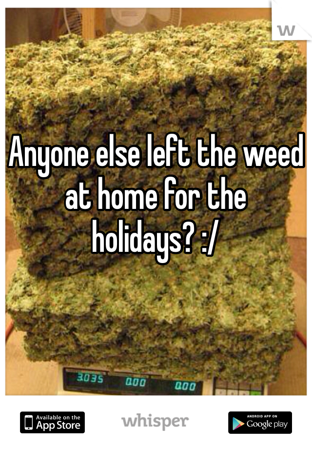 Anyone else left the weed at home for the holidays? :/