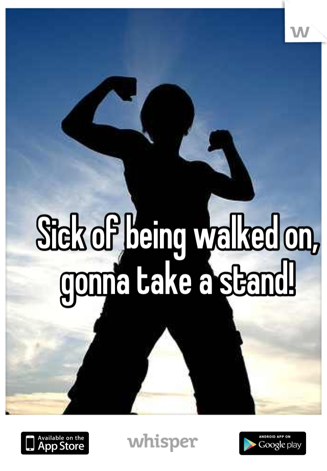 Sick of being walked on, gonna take a stand!