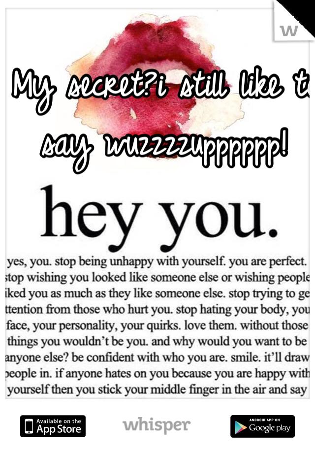 My secret?i still like to say wuzzzzupppppp!
