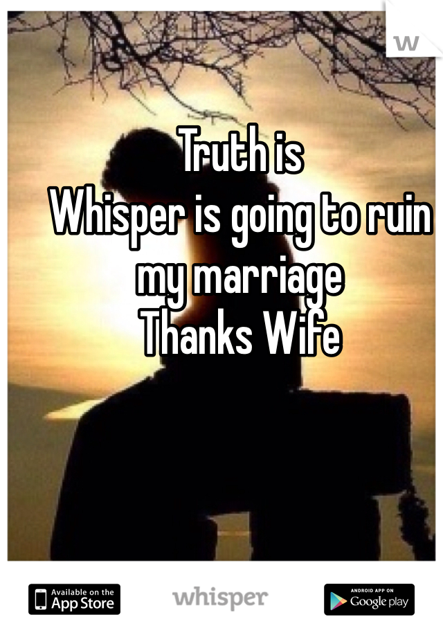 Truth is Whisper is going to ruin my marriage Thanks Wife