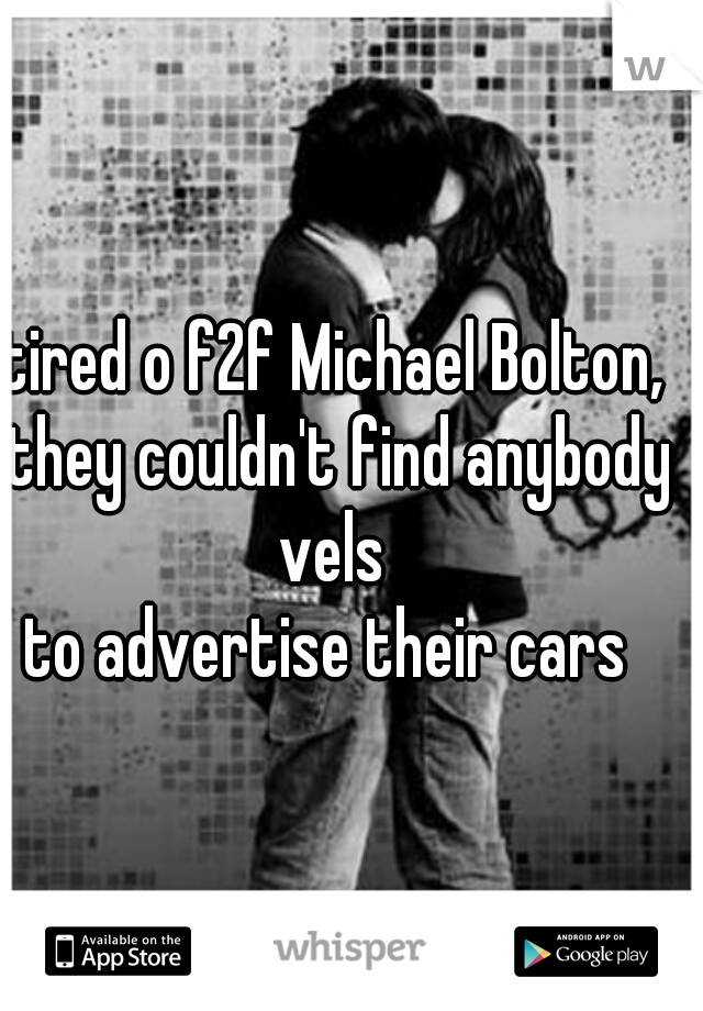 tired o f2f Michael Bolton, they couldn't find anybody vels   e to advertise their cars