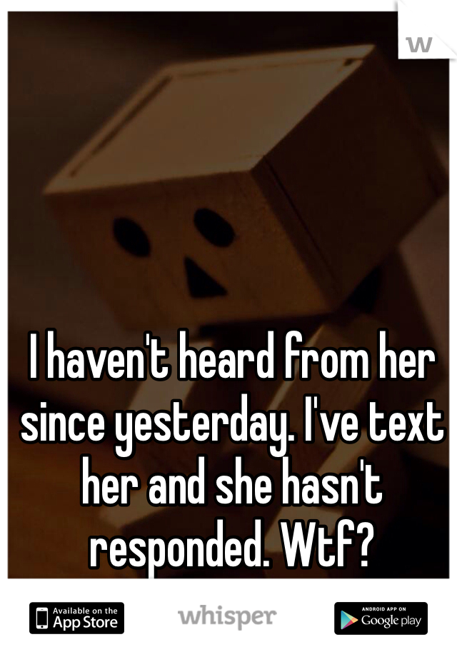 I haven't heard from her since yesterday. I've text her and she hasn't responded. Wtf?
