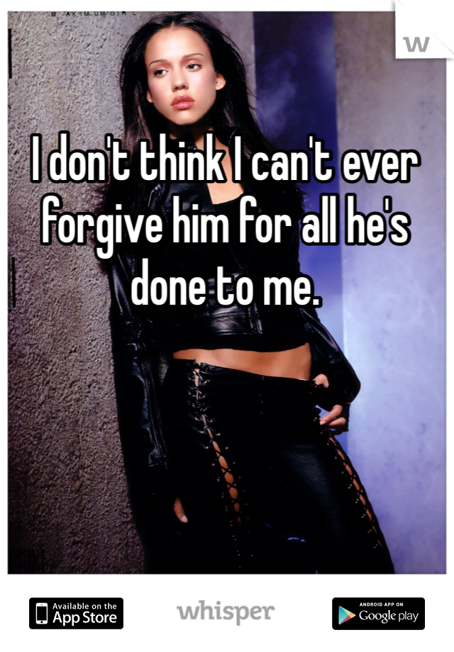 I don't think I can't ever forgive him for all he's done to me.