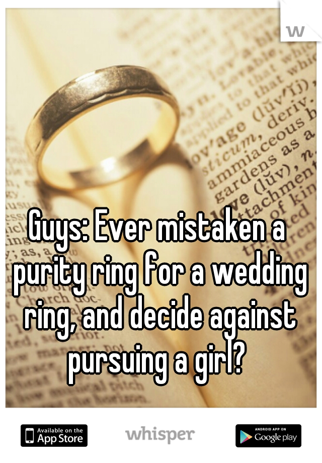 Guys: Ever mistaken a purity ring for a wedding ring, and decide against pursuing a girl?