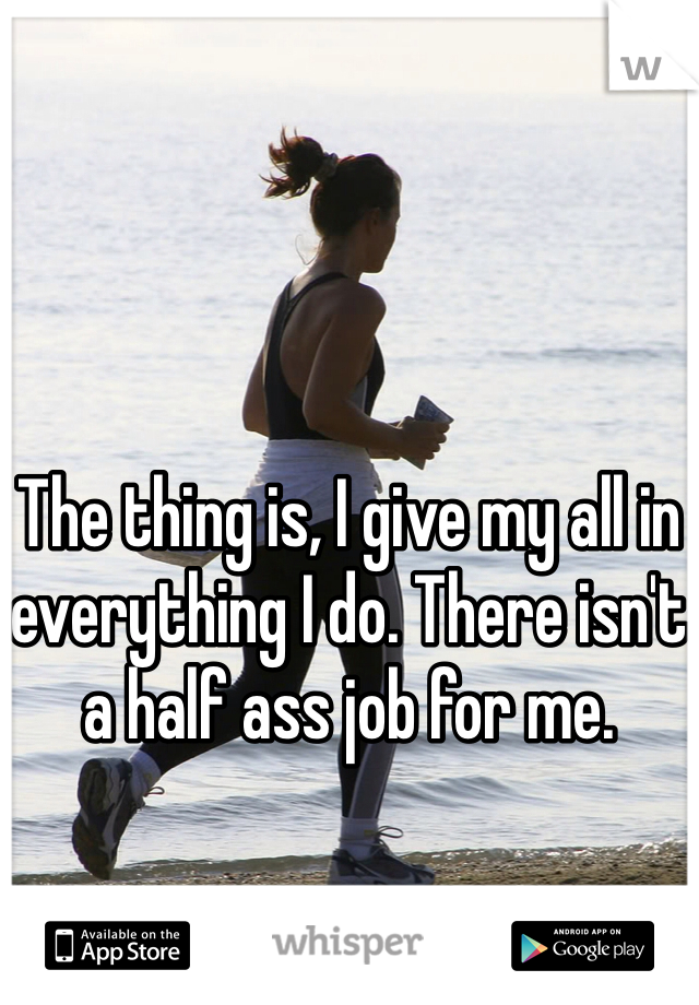 The thing is, I give my all in everything I do. There isn't a half ass job for me.