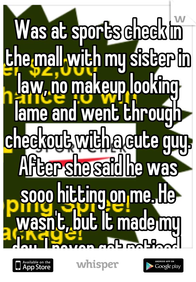 Was at sports check in the mall with my sister in law, no makeup looking lame and went through checkout with a cute guy. After she said he was sooo hitting on me. He wasn't, but It made my day, I never get noticed.