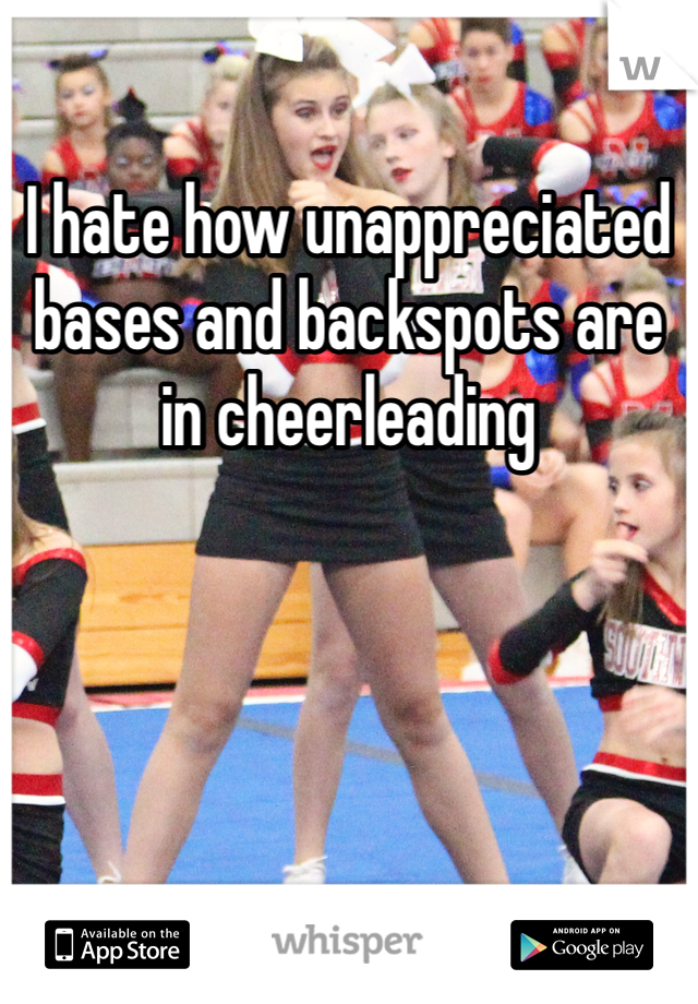 I hate how unappreciated bases and backspots are in cheerleading