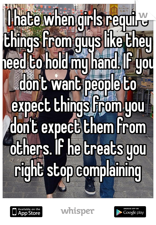 I hate when girls require things from guys like they need to hold my hand. If you don't want people to expect things from you don't expect them from others. If he treats you right stop complaining