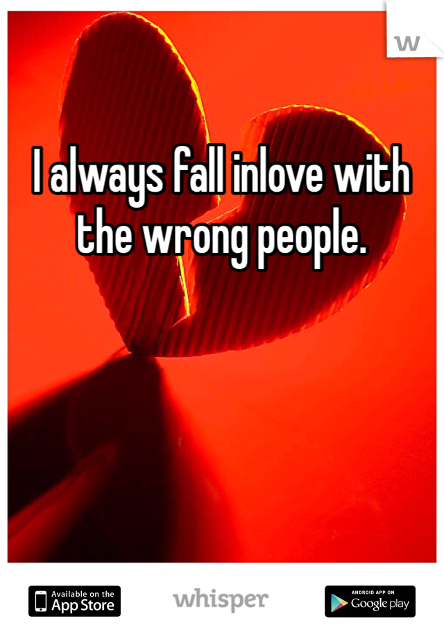 I always fall inlove with the wrong people.