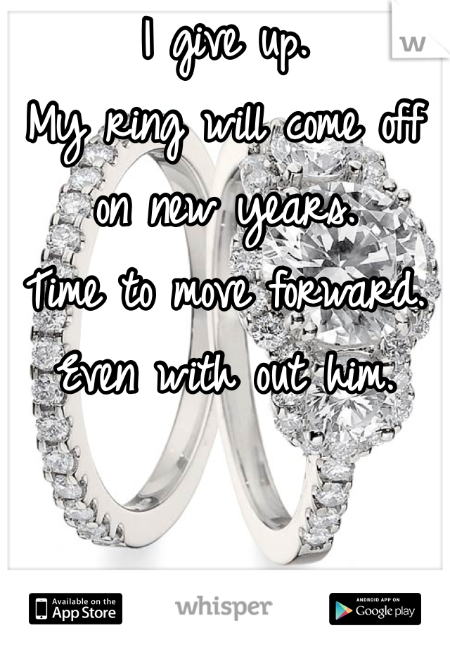 I give up. My ring will come off on new years. Time to move forward. Even with out him.