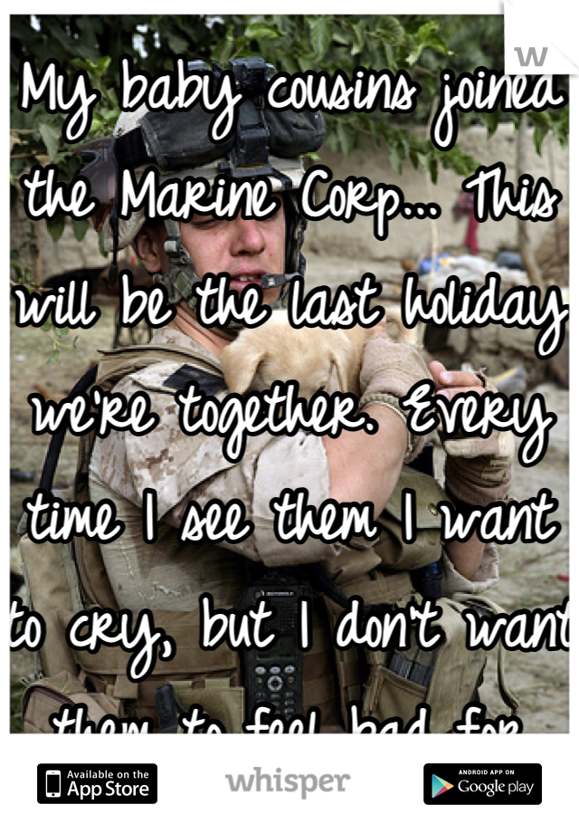 My baby cousins joined the Marine Corp... This will be the last holiday we're together. Every time I see them I want to cry, but I don't want them to feel bad for doing what they think is right. I love you, boys.