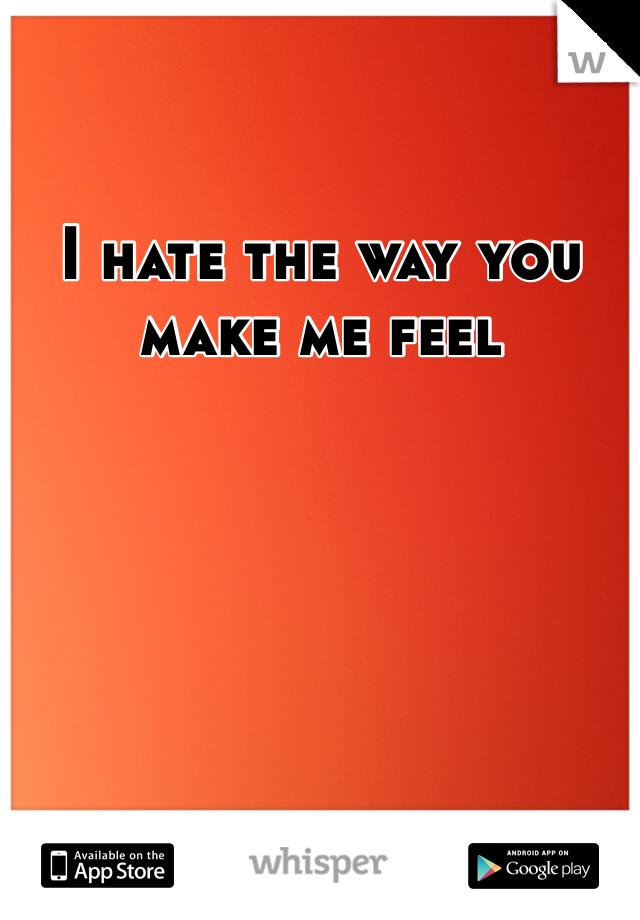 I hate the way you make me feel