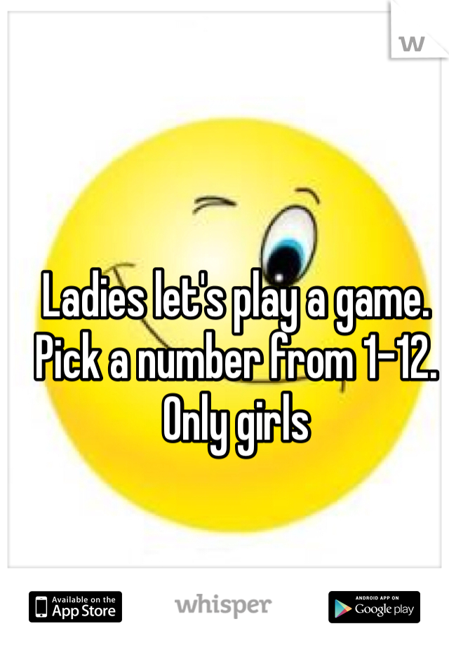 Ladies let's play a game. Pick a number from 1-12.  Only girls